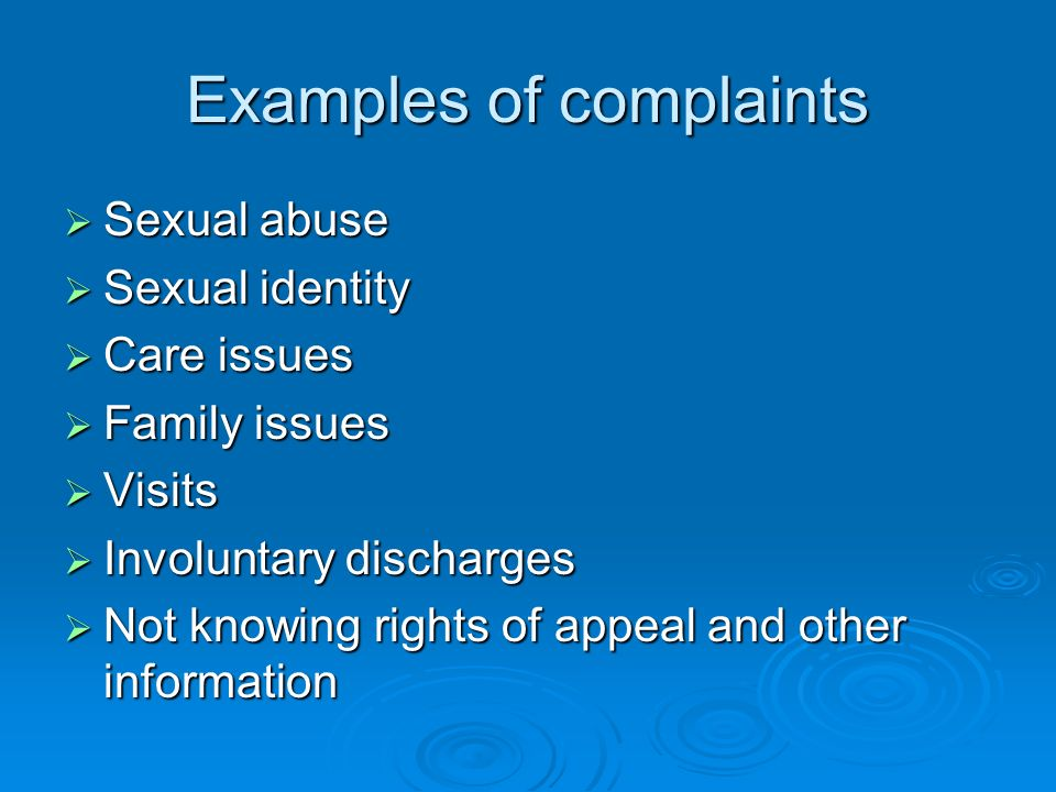 Examples of complaints Sexual abuse Sexual abuse Sexual identity Sexual identity Care issues Care issues Family issues Family issues Visits Visits Involuntary discharges Involuntary discharges Not knowing rights of appeal and other information Not knowing rights of appeal and other information