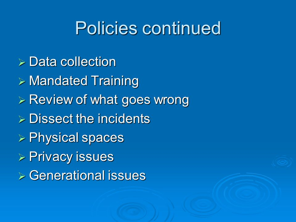 Policies continued Data collection Data collection Mandated Training Mandated Training Review of what goes wrong Review of what goes wrong Dissect the incidents Dissect the incidents Physical spaces Physical spaces Privacy issues Privacy issues Generational issues Generational issues