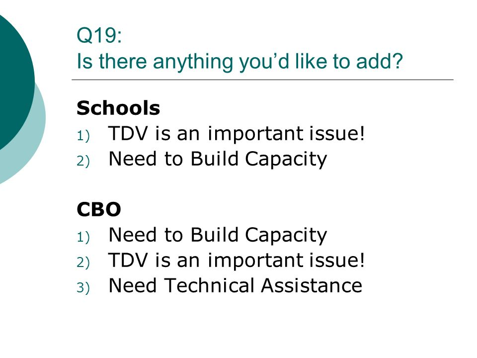 Q19: Is there anything youd like to add? Schools 1) TDV is an important issue! 2) Need to Build Capacity CBO 1) Need to Build Capacity 2) TDV is an im