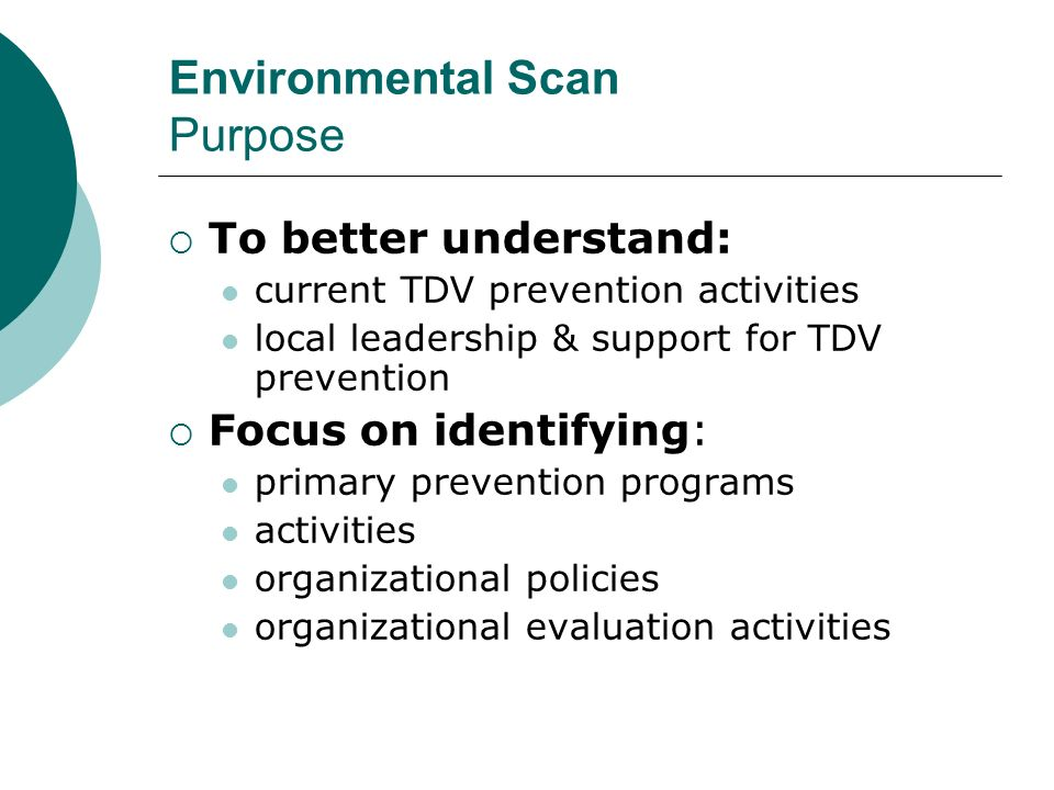 Environmental Scan Purpose To better understand: current TDV prevention activities local leadership & support for TDV prevention Focus on identifying: primary prevention programs activities organizational policies organizational evaluation activities