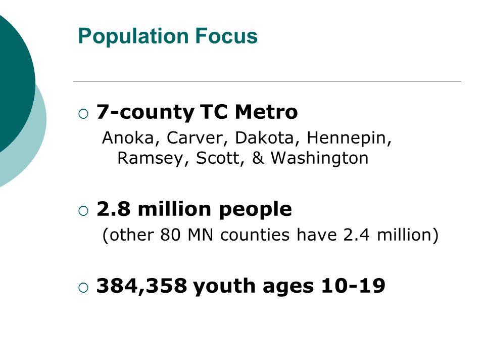 Population Focus 7-county TC Metro Anoka, Carver, Dakota, Hennepin, Ramsey, Scott, & Washington 2.8 million people (other 80 MN counties have 2.4 mill