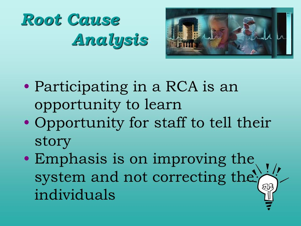 Participating in a RCA is an opportunity to learn Opportunity for staff to tell their story Emphasis is on improving the system and not correcting the