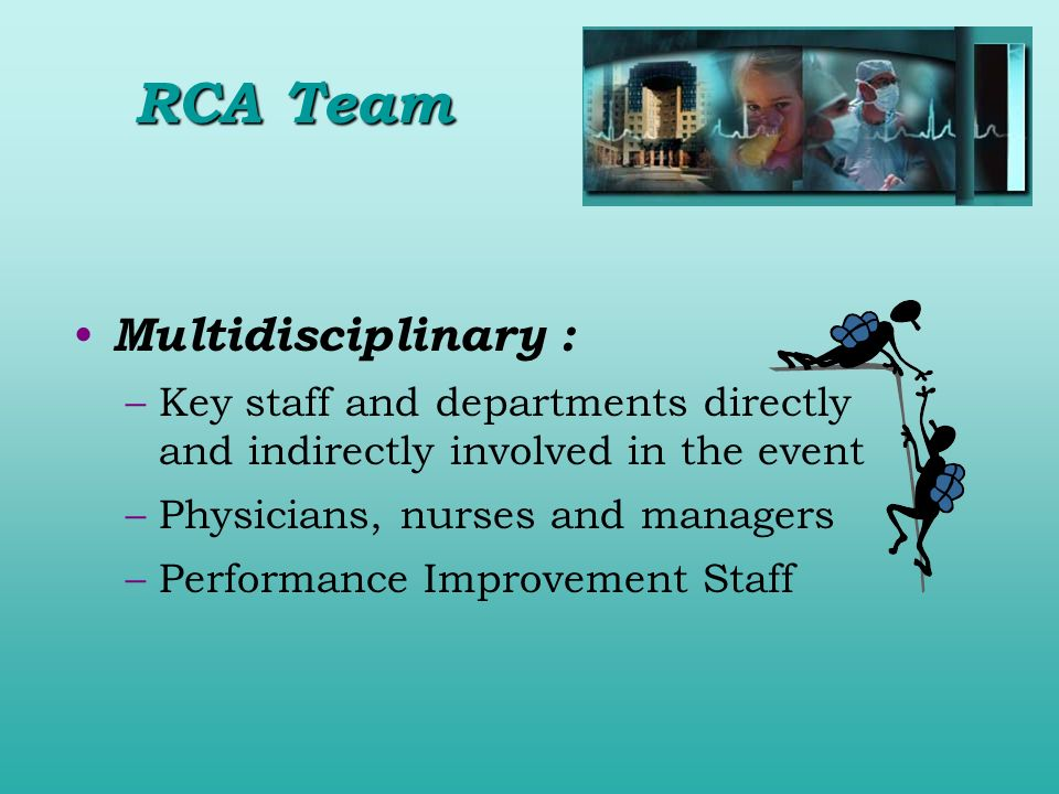 Multidisciplinary : –Key staff and departments directly and indirectly involved in the event –Physicians, nurses and managers –Performance Improvement