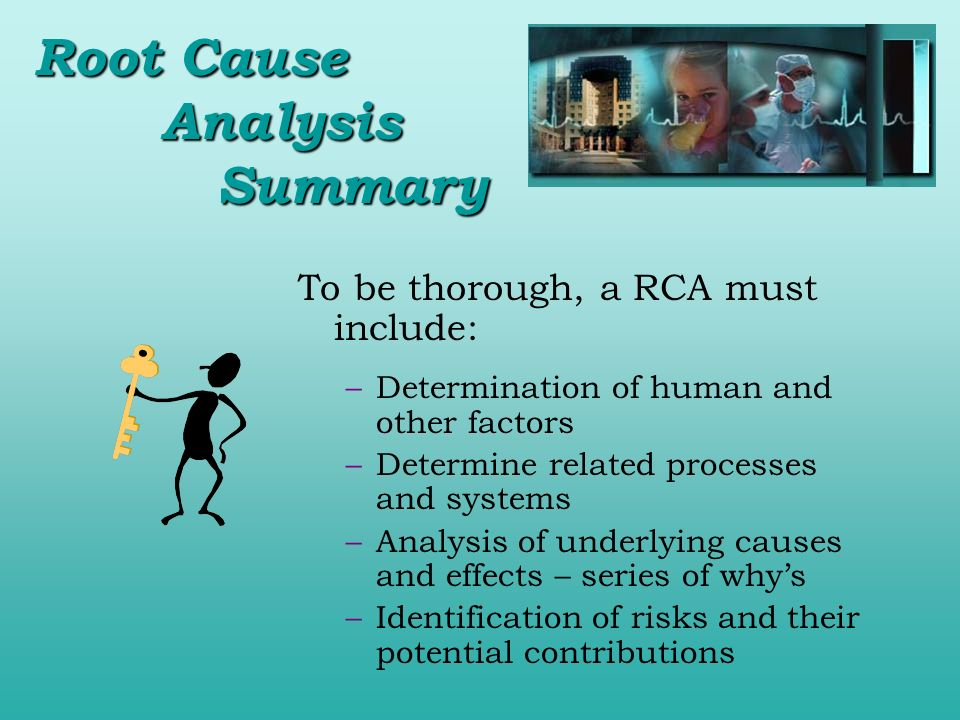 To be thorough, a RCA must include: –Determination of human and other factors –Determine related processes and systems –Analysis of underlying causes