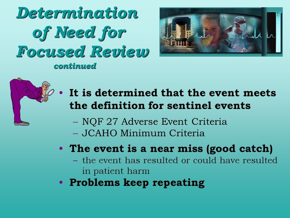 Determination of Need for Focused Review continued It is determined that the event meets the definition for sentinel events –NQF 27 Adverse Event Crit