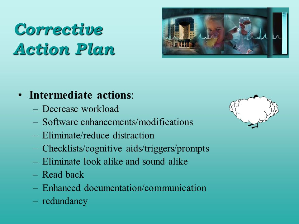 Intermediate actions: –Decrease workload –Software enhancements/modifications –Eliminate/reduce distraction –Checklists/cognitive aids/triggers/prompt