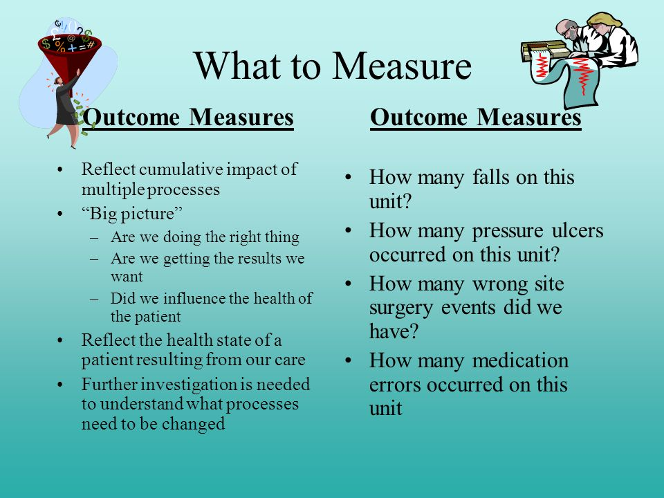 What to Measure Outcome Measures Reflect cumulative impact of multiple processes Big picture –Are we doing the right thing –Are we getting the results