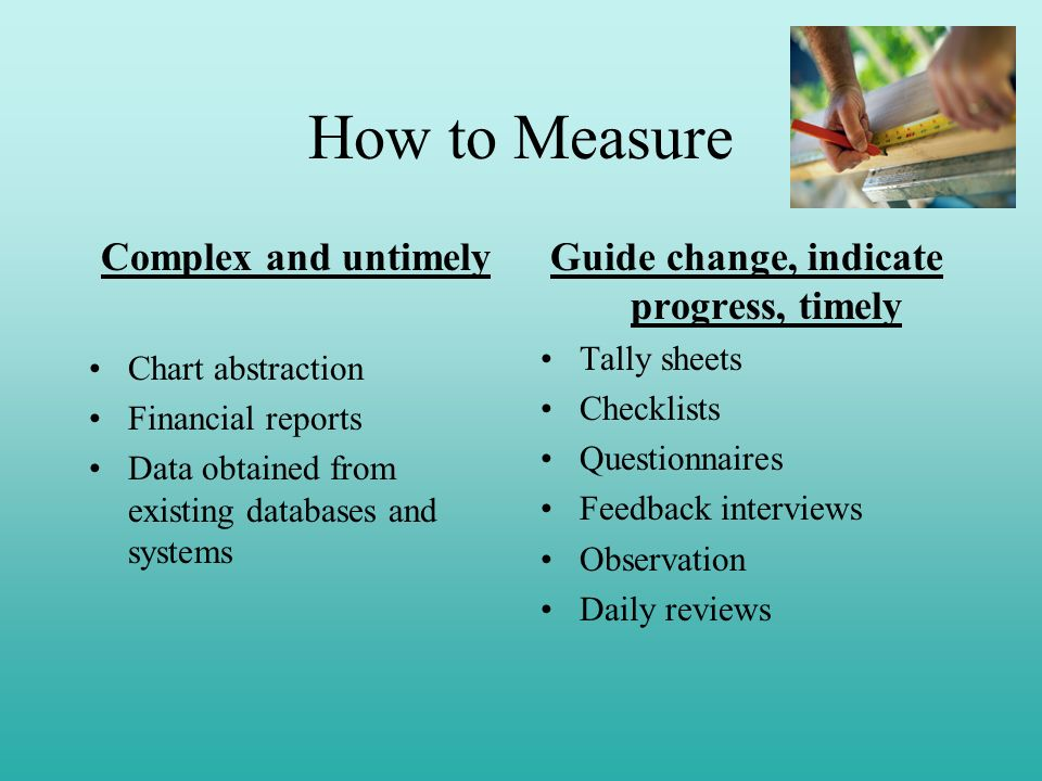 How to Measure Complex and untimely Chart abstraction Financial reports Data obtained from existing databases and systems Guide change, indicate progr