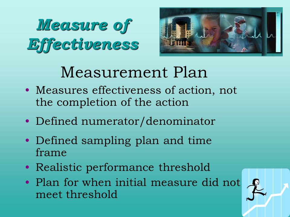Measurement Plan Measures effectiveness of action, not the completion of the action Defined numerator/denominator Defined sampling plan and time frame