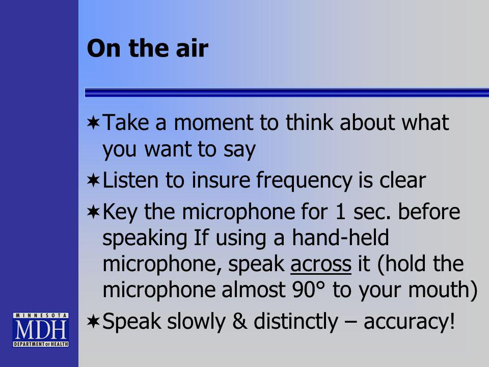 On the air Take a moment to think about what you want to say Listen to insure frequency is clear Key the microphone for 1 sec. before speaking If usin