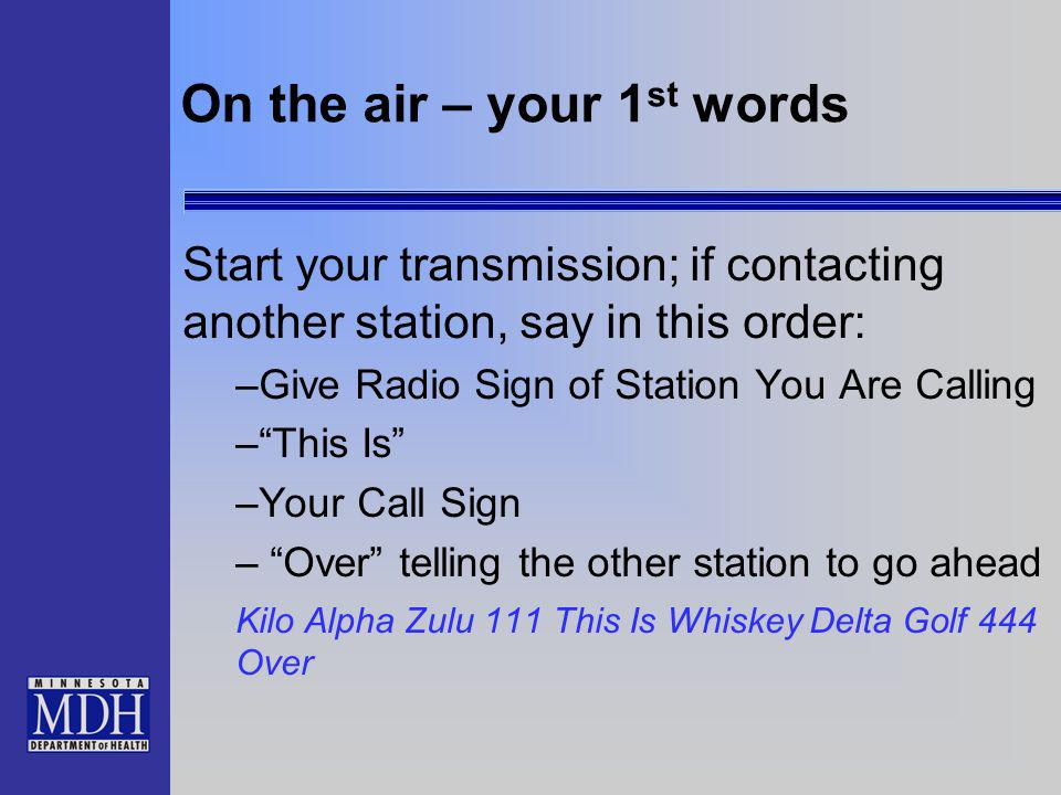On the air – your 1 st words Start your transmission; if contacting another station, say in this order: –Give Radio Sign of Station You Are Calling –T