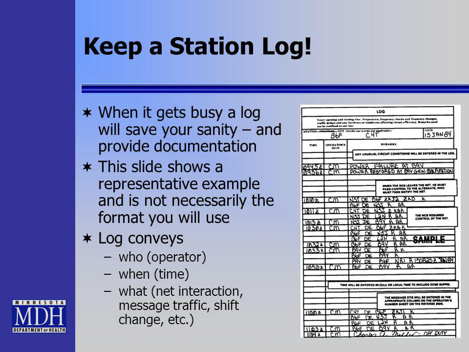 Keep a Station Log! When it gets busy a log will save your sanity – and provide documentation This slide shows a representative example and is not nec