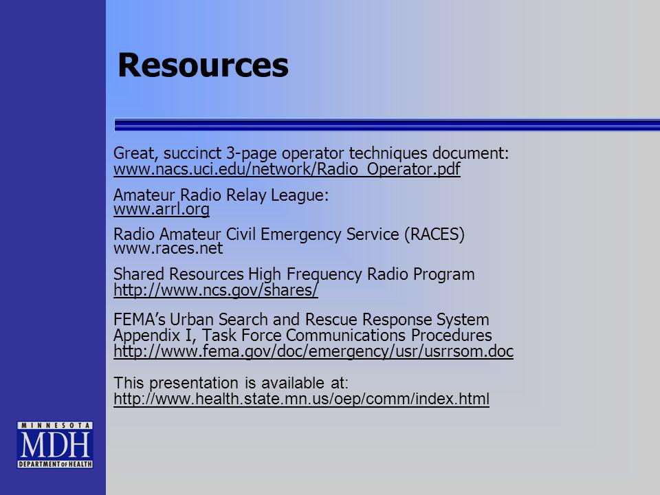 Resources Great, succinct 3-page operator techniques document: www.nacs.uci.edu/network/Radio_Operator.pdf www.nacs.uci.edu/network/Radio_Operator.pdf Amateur Radio Relay League: www.arrl.org Radio Amateur Civil Emergency Service (RACES) www.races.net Shared Resources High Frequency Radio Program http://www.ncs.gov/shares/ FEMAs Urban Search and Rescue Response System Appendix I, Task Force Communications Procedures http://www.fema.gov/doc/emergency/usr/usrrsom.doc This presentation is available at: http://www.health.state.mn.us/oep/comm/index.html