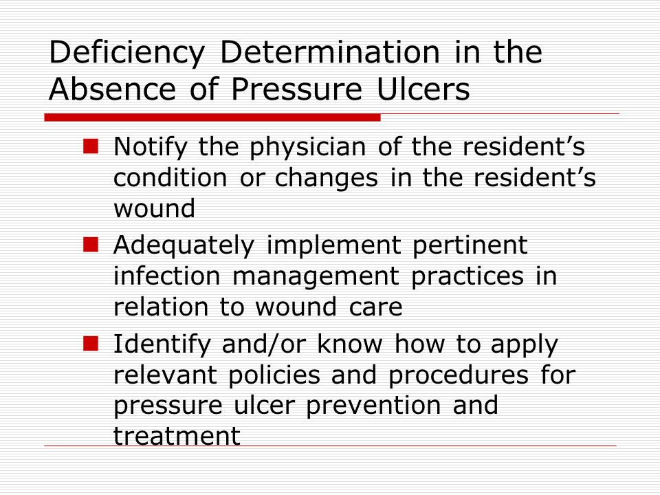 Deficiency Determination in the Absence of Pressure Ulcers Notify the physician of the residents condition or changes in the residents wound Adequately implement pertinent infection management practices in relation to wound care Identify and/or know how to apply relevant policies and procedures for pressure ulcer prevention and treatment