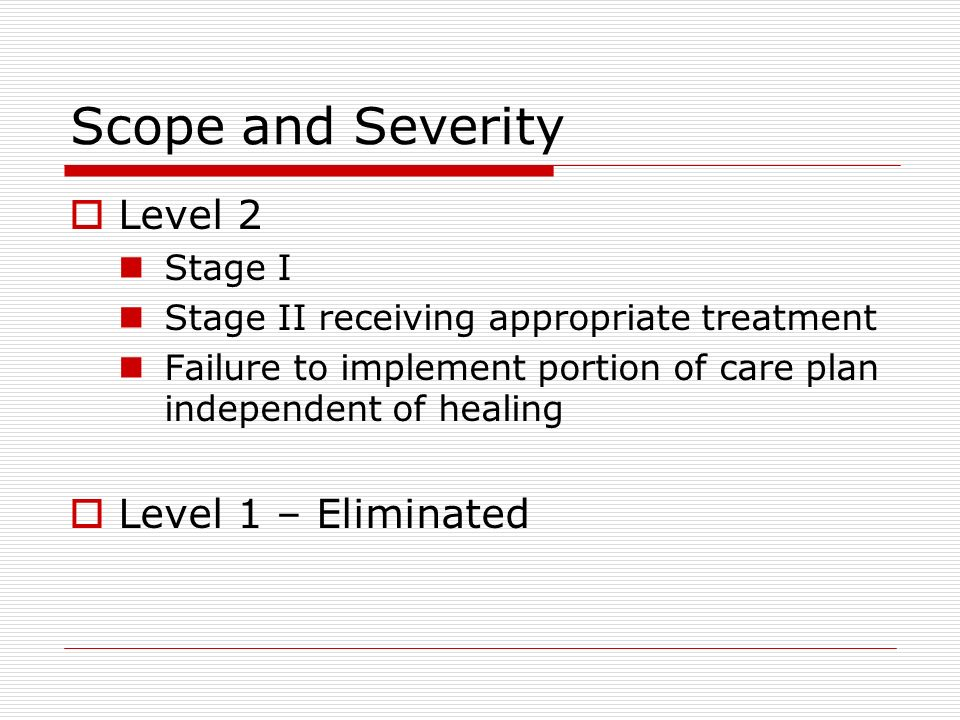 Scope and Severity Level 2 Stage I Stage II receiving appropriate treatment Failure to implement portion of care plan independent of healing Level 1 – Eliminated