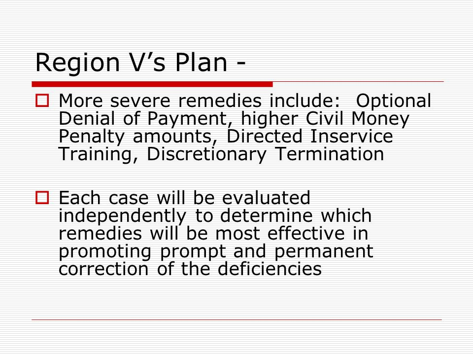 Region Vs Plan - More severe remedies include: Optional Denial of Payment, higher Civil Money Penalty amounts, Directed Inservice Training, Discretionary Termination Each case will be evaluated independently to determine which remedies will be most effective in promoting prompt and permanent correction of the deficiencies