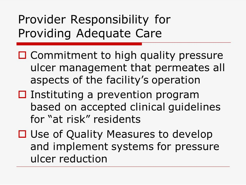 Provider Responsibility for Providing Adequate Care Commitment to high quality pressure ulcer management that permeates all aspects of the facilitys operation Instituting a prevention program based on accepted clinical guidelines for at risk residents Use of Quality Measures to develop and implement systems for pressure ulcer reduction