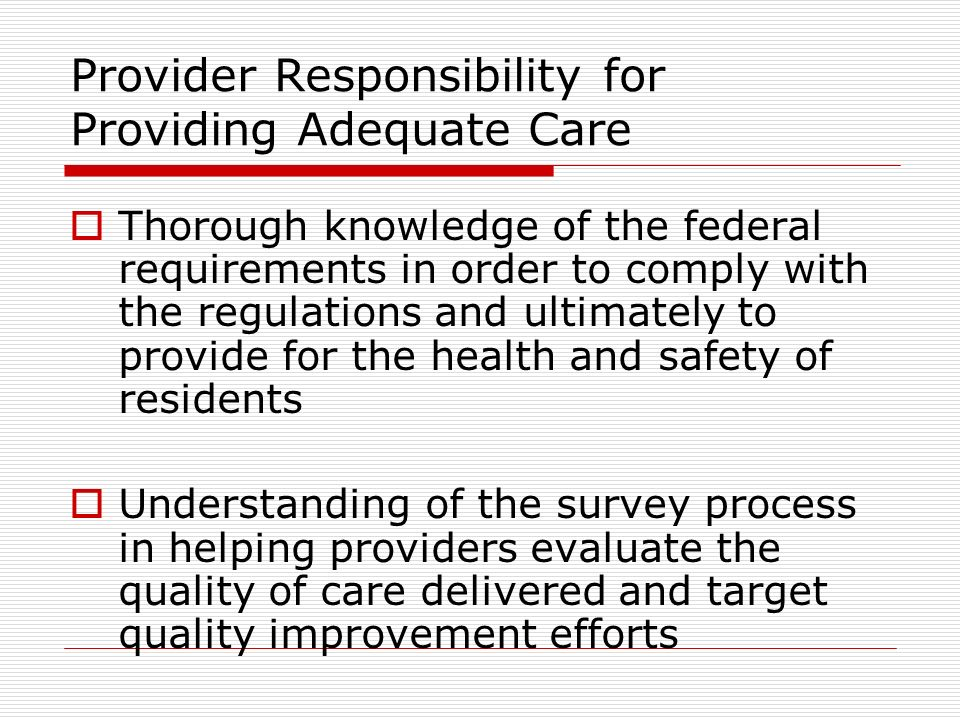 Provider Responsibility for Providing Adequate Care Thorough knowledge of the federal requirements in order to comply with the regulations and ultimately to provide for the health and safety of residents Understanding of the survey process in helping providers evaluate the quality of care delivered and target quality improvement efforts