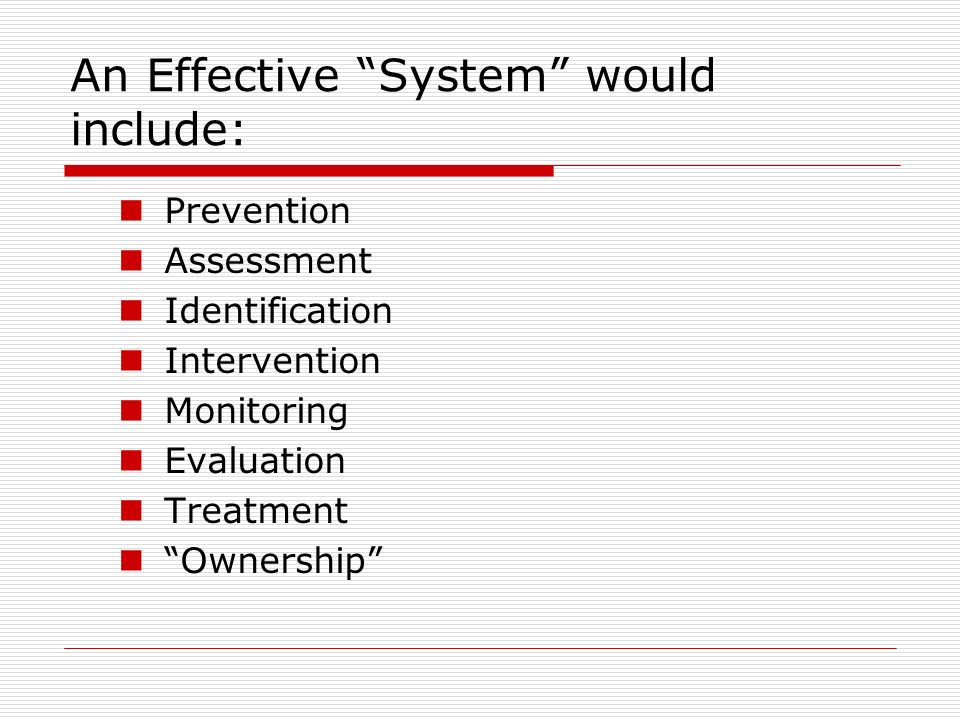 An Effective System would include: Prevention Assessment Identification Intervention Monitoring Evaluation Treatment Ownership