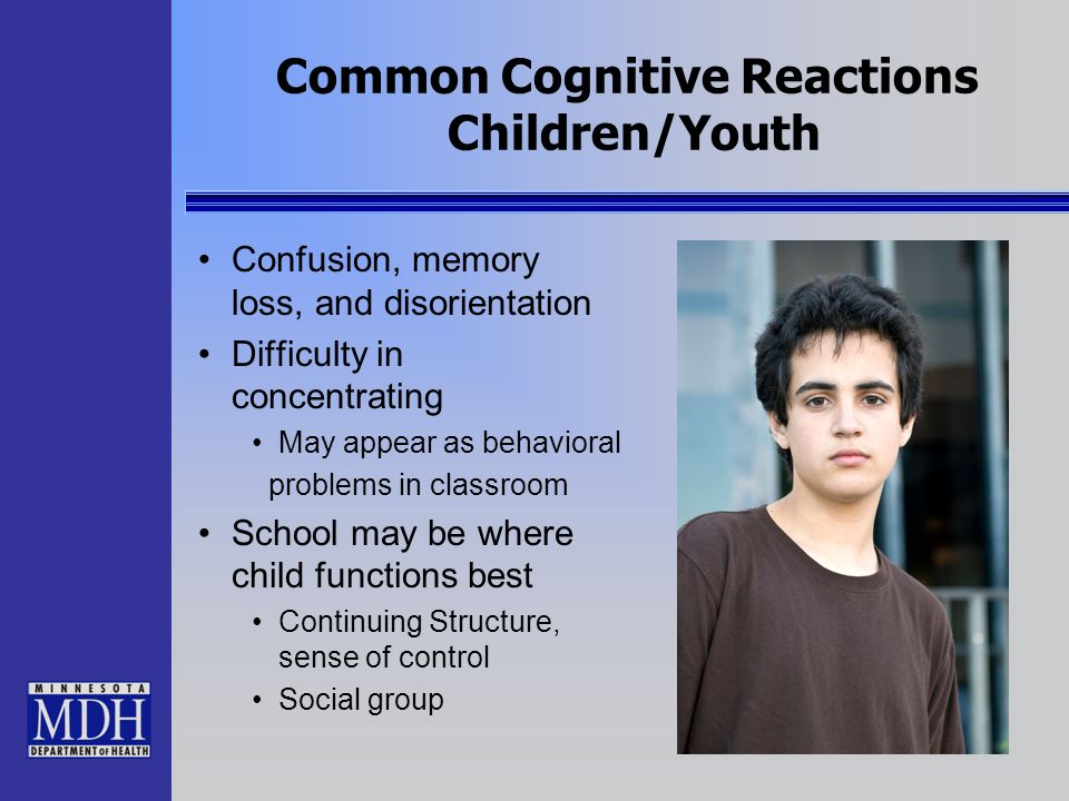 Common Cognitive Reactions Children/Youth Confusion, memory loss, and disorientation Difficulty in concentrating May appear as behavioral problems in