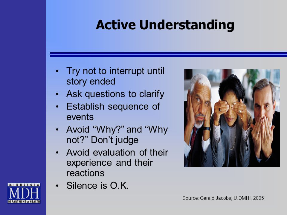 Active Understanding Try not to interrupt until story ended Ask questions to clarify Establish sequence of events Avoid Why? and Why not? Dont judge A