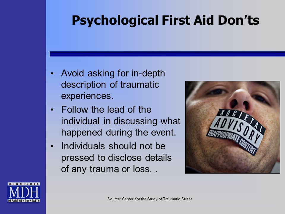 Psychological First Aid Donts Avoid asking for in-depth description of traumatic experiences. Follow the lead of the individual in discussing what hap