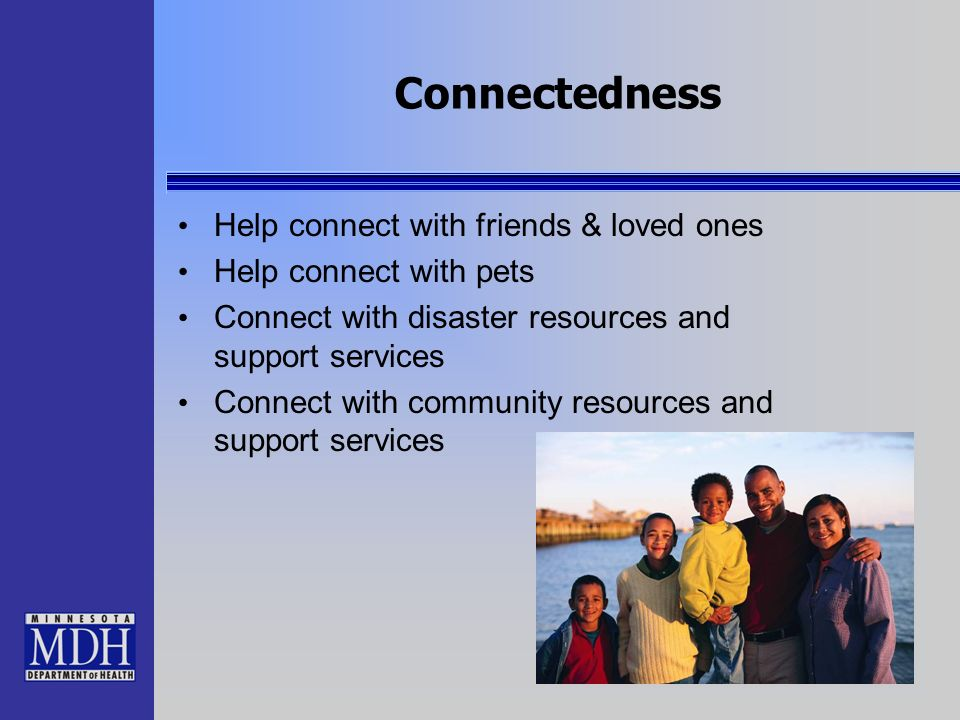 Connectedness Help connect with friends & loved ones Help connect with pets Connect with disaster resources and support services Connect with communit