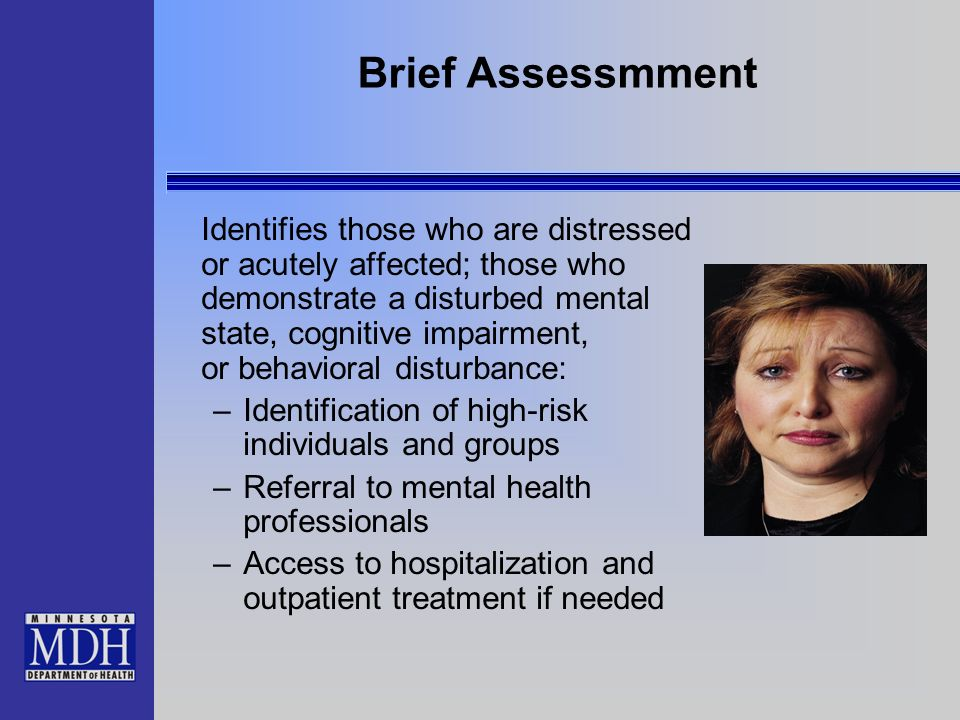 Brief Assessmment Identifies those who are distressed or acutely affected; those who demonstrate a disturbed mental state, cognitive impairment, or be