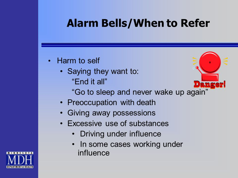 Alarm Bells/When to Refer Harm to self Saying they want to: End it all Go to sleep and never wake up again Preoccupation with death Giving away posses