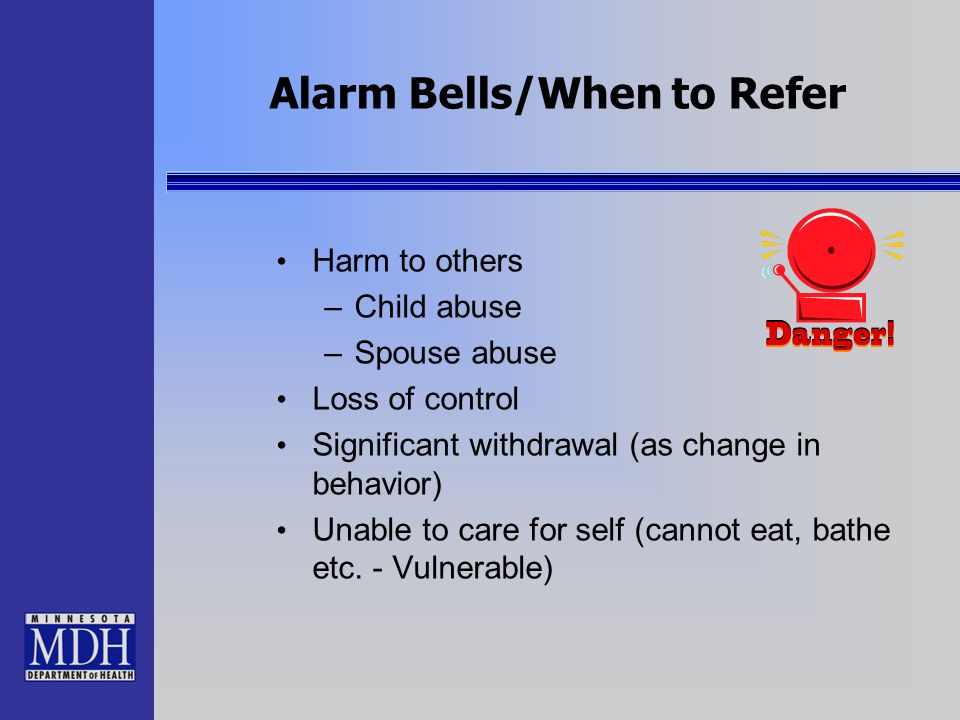 Alarm Bells/When to Refer Harm to others –Child abuse –Spouse abuse Loss of control Significant withdrawal (as change in behavior) Unable to care for