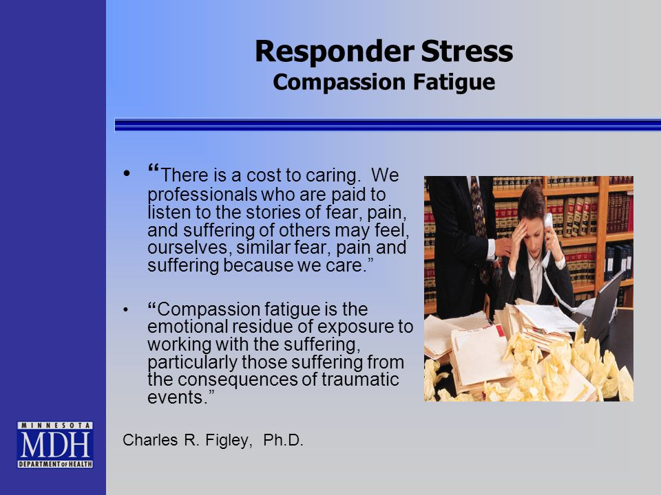 Responder Stress Compassion Fatigue There is a cost to caring. We professionals who are paid to listen to the stories of fear, pain, and suffering of