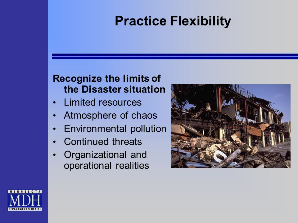 Practice Flexibility Recognize the limits of the Disaster situation Limited resources Atmosphere of chaos Environmental pollution Continued threats Or