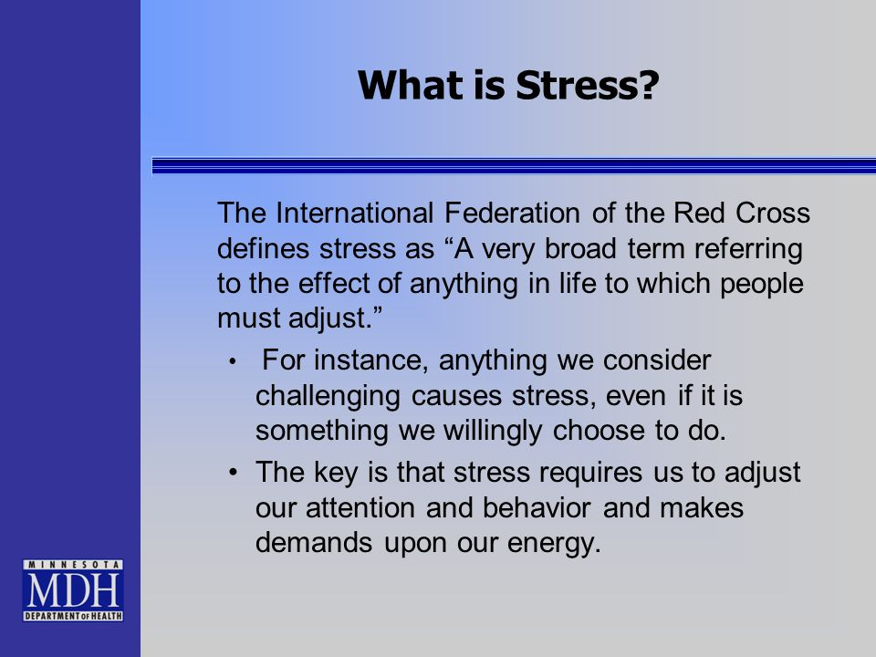 What is Stress? The International Federation of the Red Cross defines stress as A very broad term referring to the effect of anything in life to which