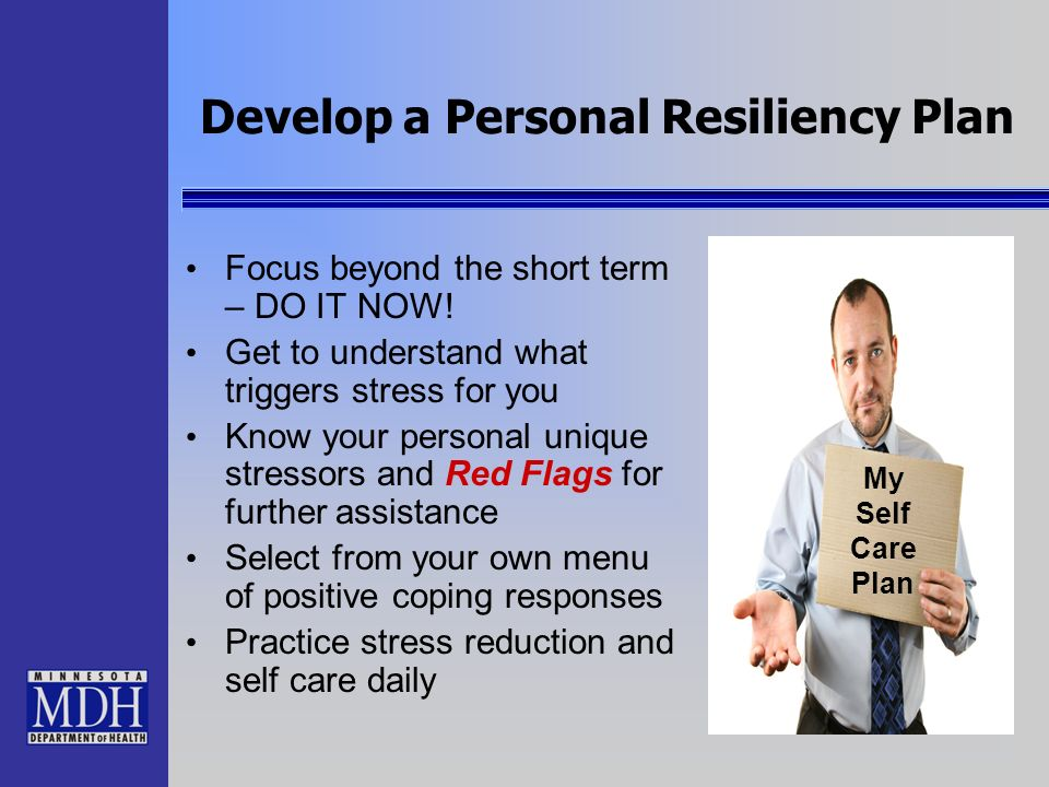 Develop a Personal Resiliency Plan Focus beyond the short term – DO IT NOW! Get to understand what triggers stress for you Know your personal unique s