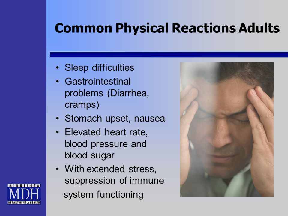 Common Physical Reactions Adults Sleep difficulties Gastrointestinal problems (Diarrhea, cramps) Stomach upset, nausea Elevated heart rate, blood pres