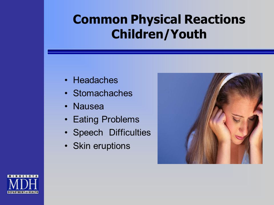 Common Physical Reactions Children/Youth Headaches Stomachaches Nausea Eating Problems Speech Difficulties Skin eruptions