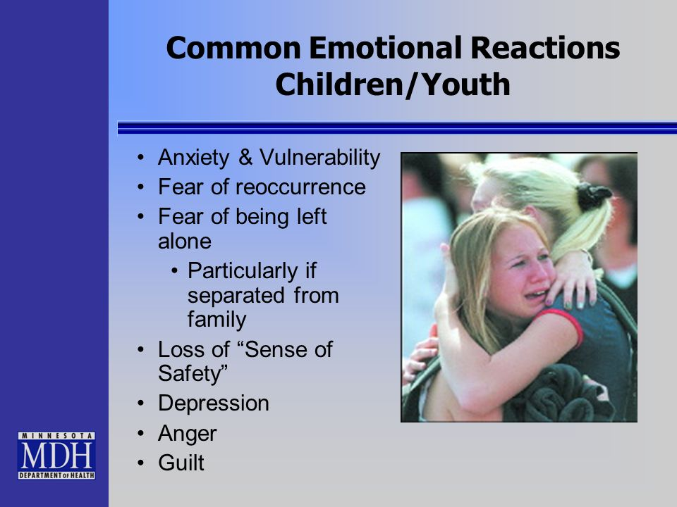 Common Emotional Reactions Children/Youth Anxiety & Vulnerability Fear of reoccurrence Fear of being left alone Particularly if separated from family
