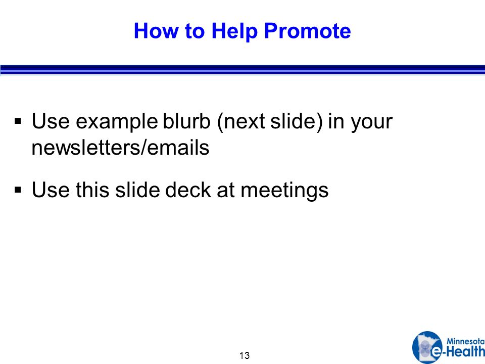 13 How to Help Promote Use example blurb (next slide) in your newsletters/ s Use this slide deck at meetings