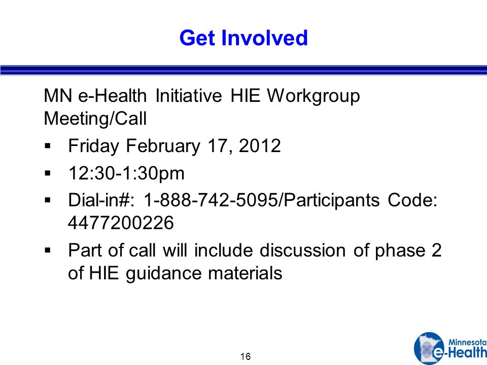 16 Get Involved MN e-Health Initiative HIE Workgroup Meeting/Call Friday February 17, :30-1:30pm Dial-in#: /Participants Code: Part of call will include discussion of phase 2 of HIE guidance materials