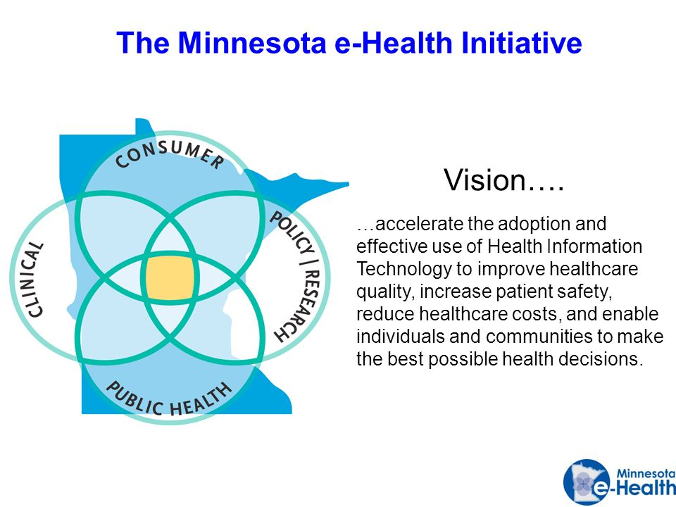 The Minnesota e-Health Initiative …accelerate the adoption and effective use of Health Information Technology to improve healthcare quality, increase patient safety, reduce healthcare costs, and enable individuals and communities to make the best possible health decisions.