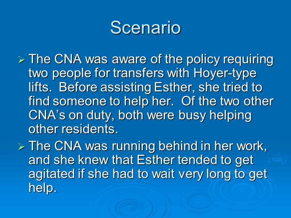Scenario The CNA was aware of the policy requiring two people for transfers with Hoyer-type lifts. Before assisting Esther, she tried to find someone