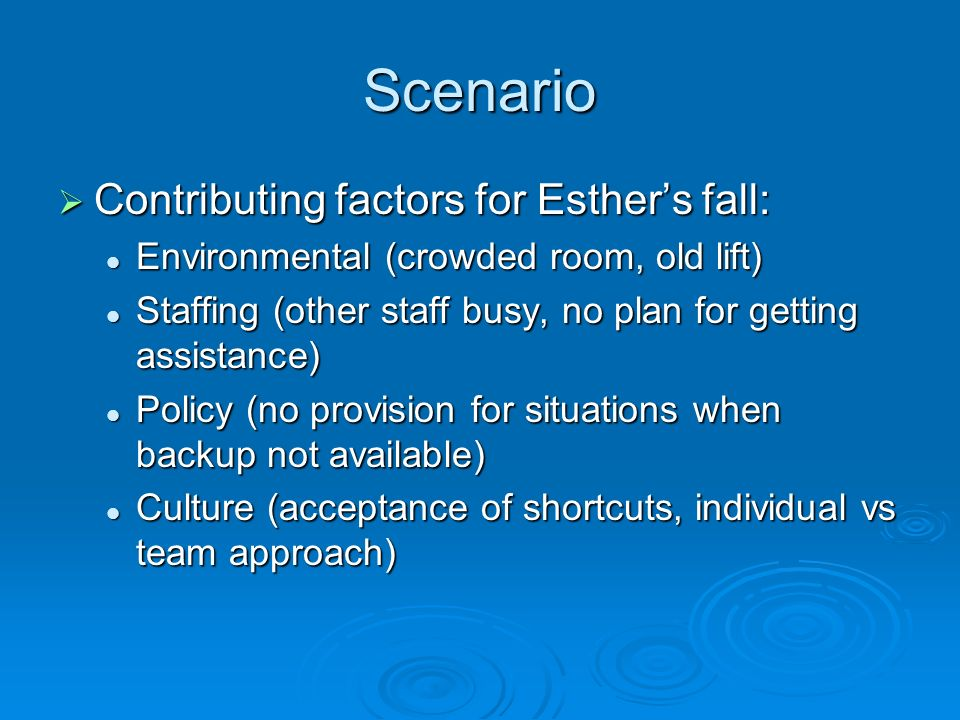 Scenario Contributing factors for Esthers fall: Contributing factors for Esthers fall: Environmental (crowded room, old lift) Environmental (crowded room, old lift) Staffing (other staff busy, no plan for getting assistance) Staffing (other staff busy, no plan for getting assistance) Policy (no provision for situations when backup not available) Policy (no provision for situations when backup not available) Culture (acceptance of shortcuts, individual vs team approach) Culture (acceptance of shortcuts, individual vs team approach)