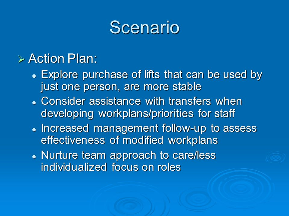 Scenario Action Plan: Action Plan: Explore purchase of lifts that can be used by just one person, are more stable Explore purchase of lifts that can be used by just one person, are more stable Consider assistance with transfers when developing workplans/priorities for staff Consider assistance with transfers when developing workplans/priorities for staff Increased management follow-up to assess effectiveness of modified workplans Increased management follow-up to assess effectiveness of modified workplans Nurture team approach to care/less individualized focus on roles Nurture team approach to care/less individualized focus on roles