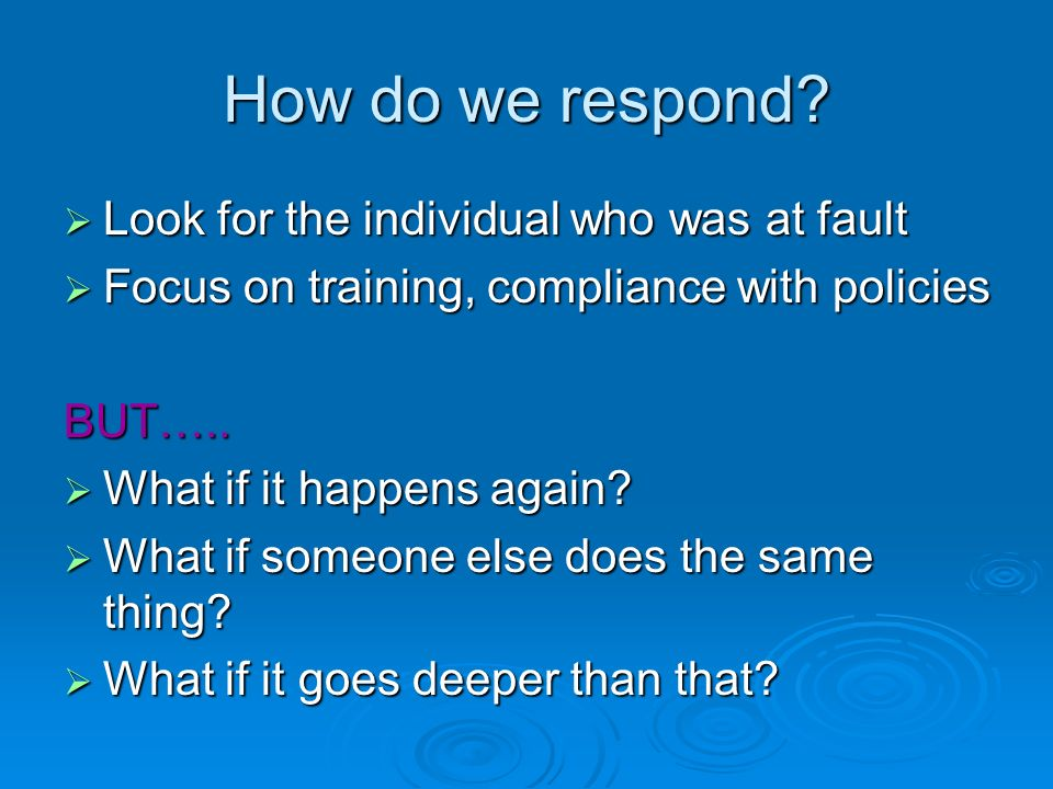 How do we respond? Look for the individual who was at fault Look for the individual who was at fault Focus on training, compliance with policies Focus