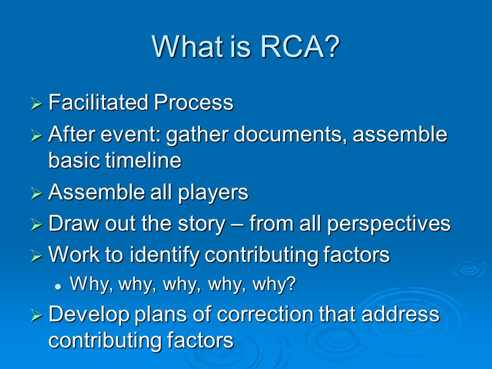 What is RCA? Facilitated Process Facilitated Process After event: gather documents, assemble basic timeline After event: gather documents, assemble ba