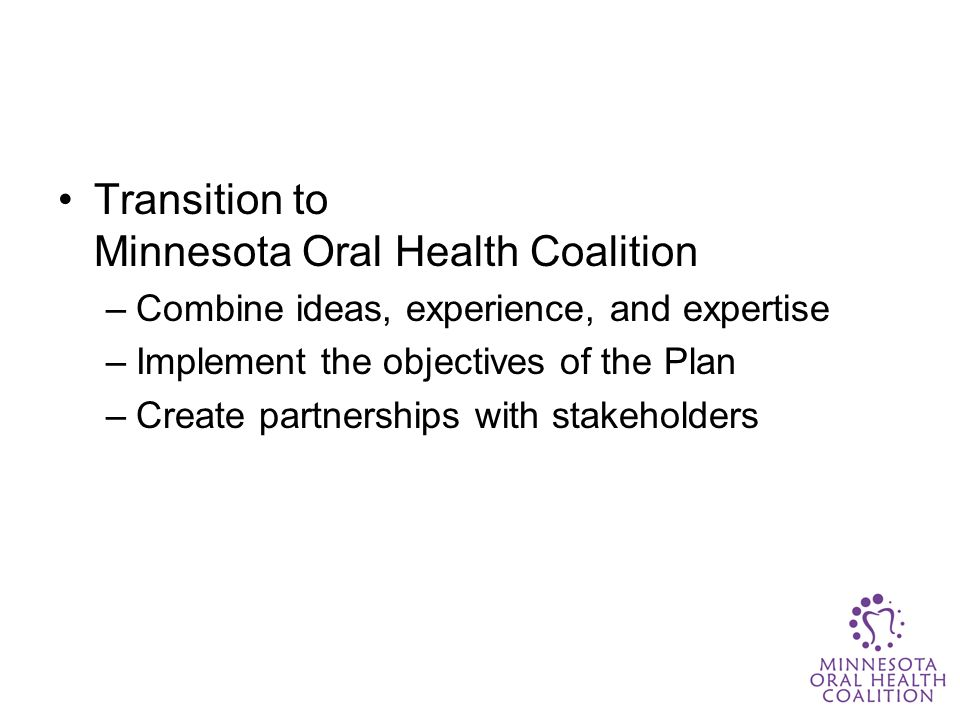 Transition to Minnesota Oral Health Coalition –Combine ideas, experience, and expertise –Implement the objectives of the Plan –Create partnerships with stakeholders