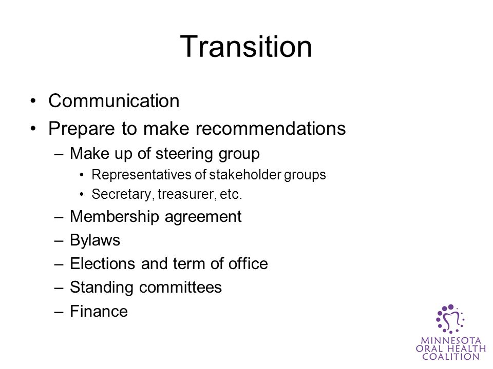 Transition Communication Prepare to make recommendations –Make up of steering group Representatives of stakeholder groups Secretary, treasurer, etc.
