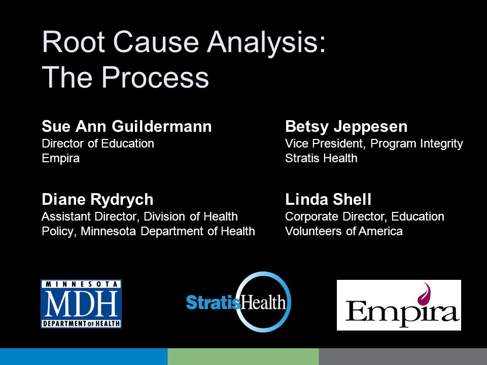 Root Cause Analysis: The Process Diane Rydrych Assistant Director, Division of Health Policy, Minnesota Department of Health Betsy Jeppesen Vice Presi