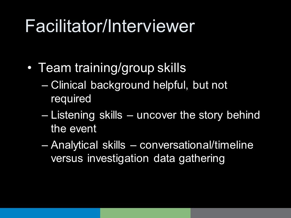 Facilitator/Interviewer Team training/group skills –Clinical background helpful, but not required –Listening skills – uncover the story behind the eve