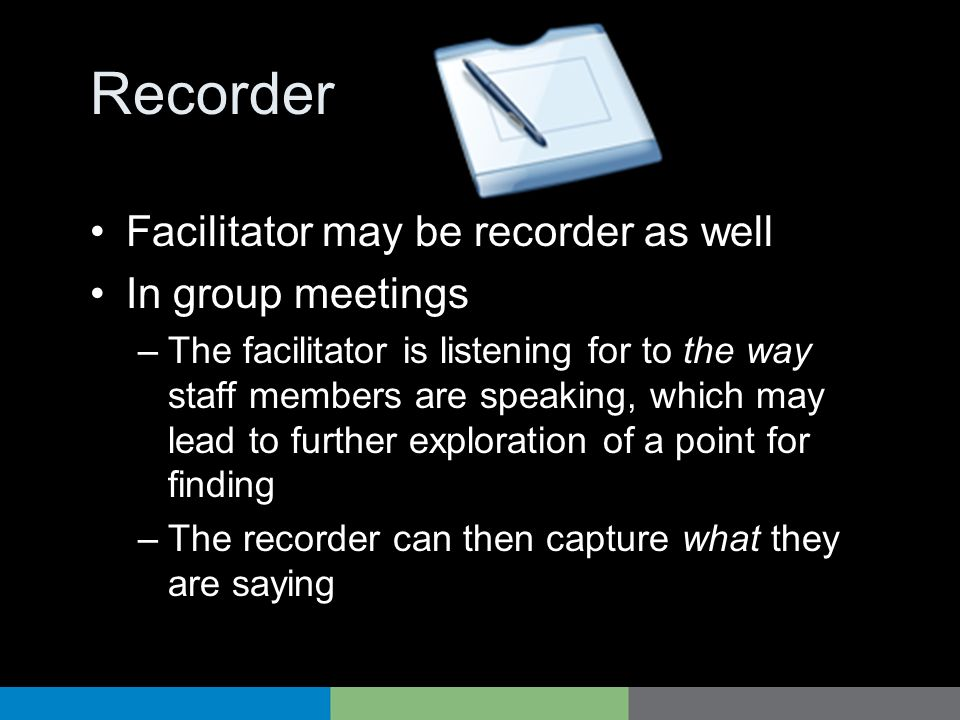 Recorder Facilitator may be recorder as well In group meetings –The facilitator is listening for to the way staff members are speaking, which may lead